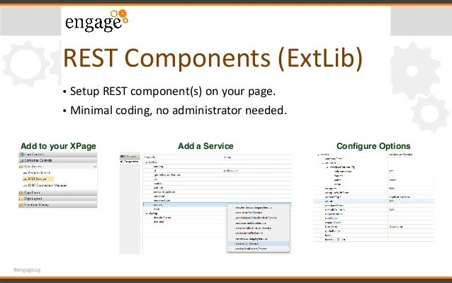 #engageug RESTComponents(ExtLib) • SetupRESTcomponent(s)onyourpage. • Minimalcoding,noadministratorneeded. Add...