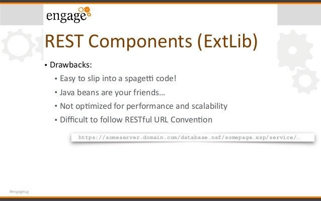#engageug RESTComponents(ExtLib) • Drawbacks: • Easytoslipintoaspagehcode! • Javabeansareyourfriends… • Not...