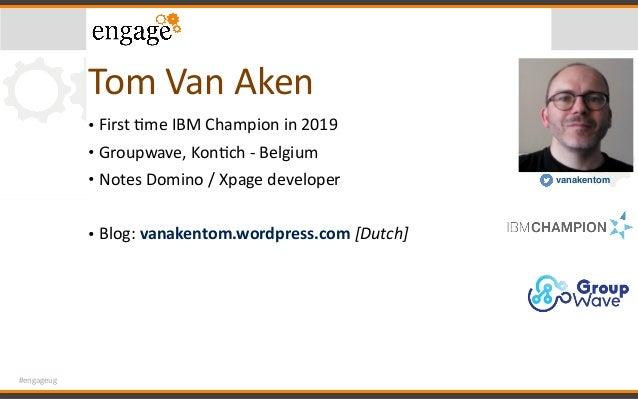 #engageug TomVanAken • FirstCmeIBMChampionin2019 • Groupwave,KonCch-Belgium • NotesDomino/Xpagedeveloper ...