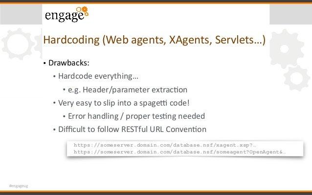 #engageug Hardcoding(Webagents,XAgents,Servlets…) • Drawbacks: • Hardcodeeverything… • e.g.Header/parameterextrac...