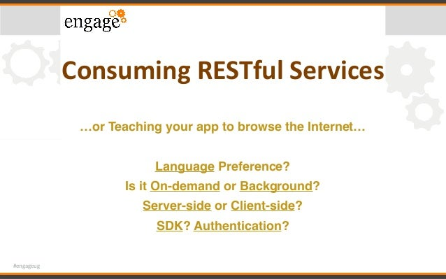 #engageug ConsumingRESTfulServices …or Teaching your app to browse the Internet… Language Preference? Is it On-demand or...