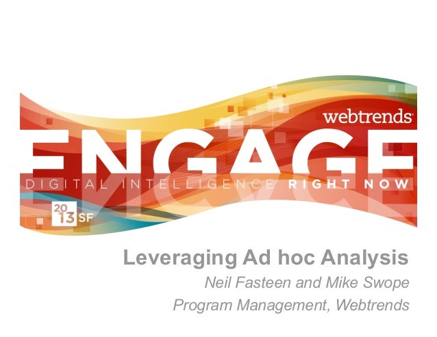 Leveraging Ad hoc Analysis        Neil Fasteen and Mike Swope    Program Management, Webtrends