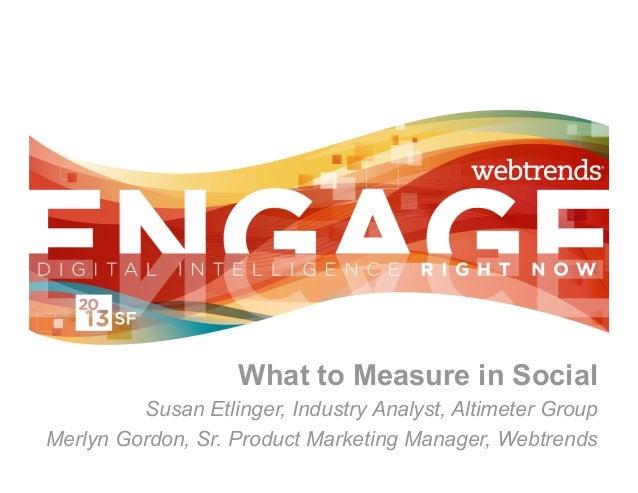 What to Measure in Social         Susan Etlinger, Industry Analyst, Altimeter GroupMerlyn Gordon, Sr. Product Marketing Ma...