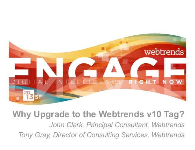 Why Upgrade to the Webtrends v10 Tag?          John Clark, Principal Consultant, Webtrends Tony Gray, Director of Consulti...
