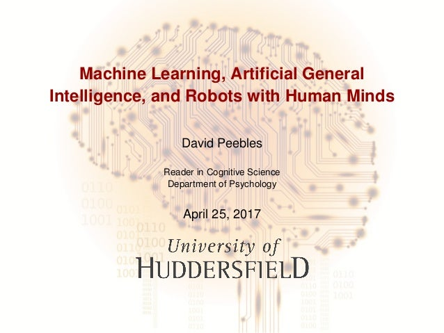 Machine Learning, Artificial General Intelligence, and Robots with Human Minds David Peebles Reader in Cognitive Science De...