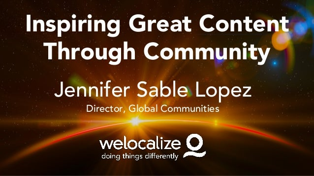 Inspiring Great Content Through Community Jennifer Sable Lopez Director, Global Communities