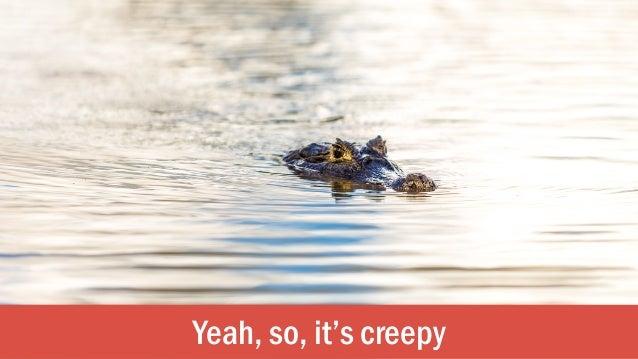 Yeah, so, it's creepy