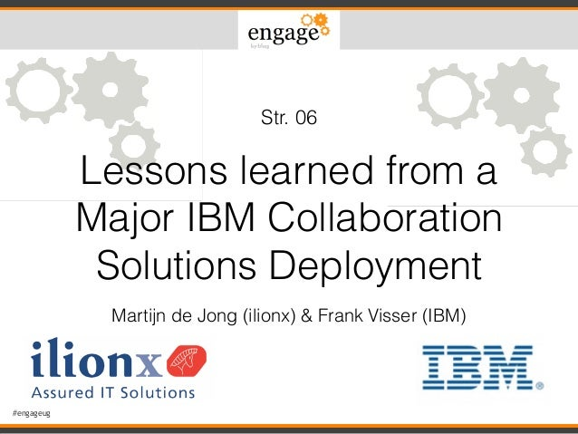 #engageug Lessons learned from a Major IBM Collaboration Solutions Deployment Martijn de Jong (ilionx) & Frank Visser (IBM...