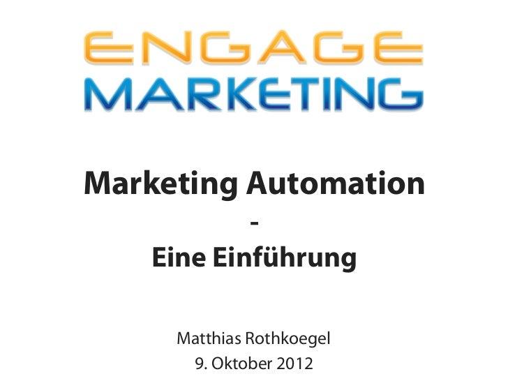 Marketing Automation           -   Eine Einführung     Matthias Rothkoegel      9. Oktober 2012
