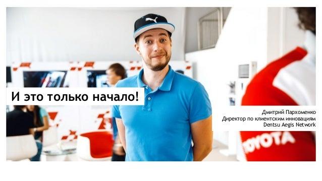 И это только начало! Дмитрий Пархоменко Директор по клиентским инновациям Dentsu Aegis Network