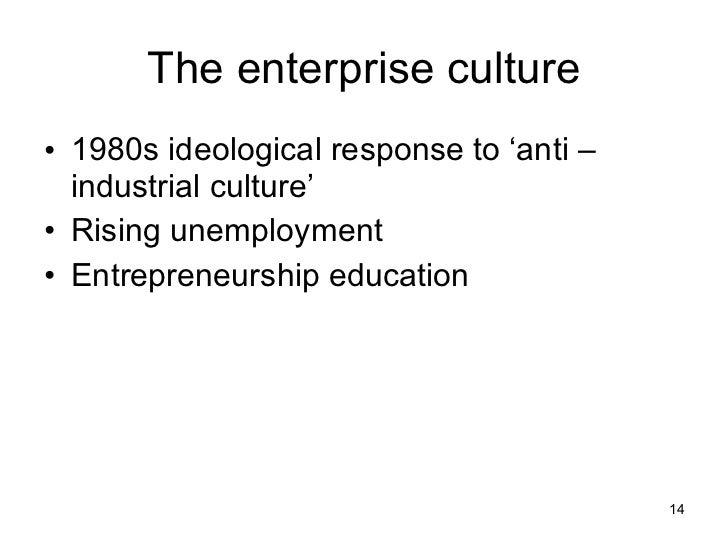 The enterprise culture <ul><li>1980s ideological response to 'anti –industrial culture' </li></ul><ul><li>Rising unemploym...