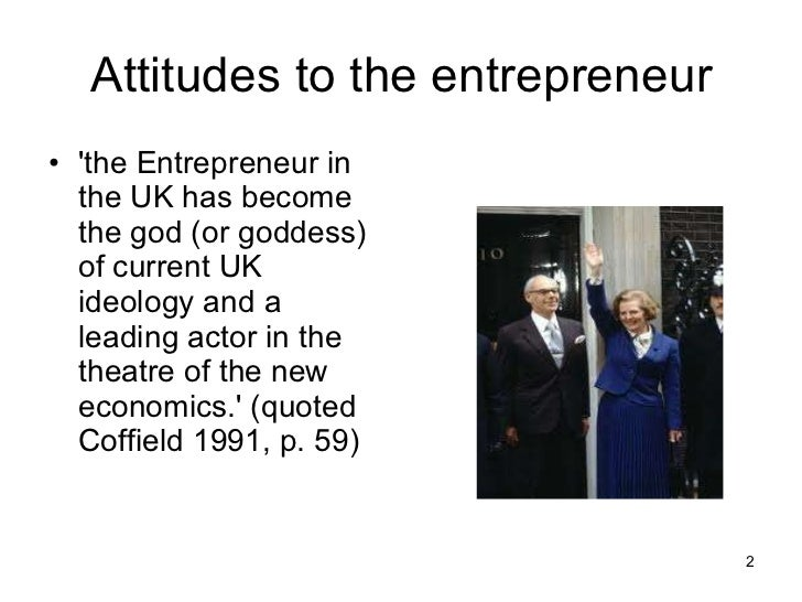 Attitudes to the entrepreneur <ul><li>'the Entrepreneur in the UK has become the god (or goddess) of current UK ideology a...