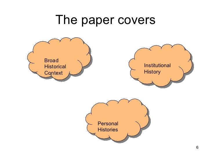 The paper covers Broad Historical Context Institutional History Personal Histories