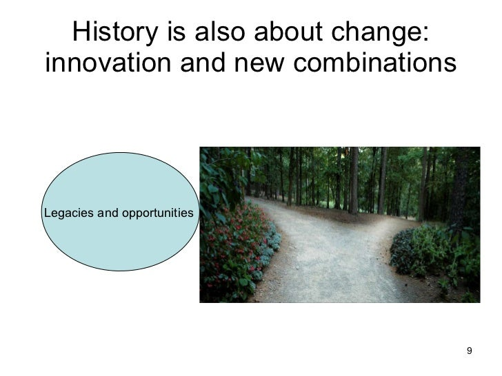 History is also about change: innovation and new combinations Legacies and opportunities