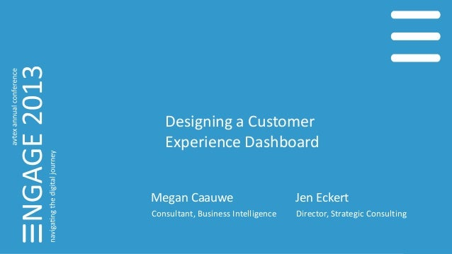 Designing a Customer Experience Dashboard Megan Caauwe Consultant, Business Intelligence Jen Eckert Director, Strategic Co...