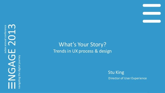 What's Your Story? Trends in UX process & design Stu King Director of User Experience