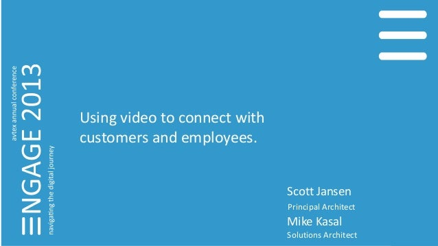 Using video to connect with customers and employees. Scott Jansen Principal Architect Mike Kasal Solutions Architect