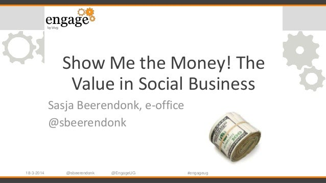 @sbeerendonk Show Me the Money! The Value in Social Business Sasja Beerendonk, e-office @sbeerendonk 18-3-2014 @EngageUG #...