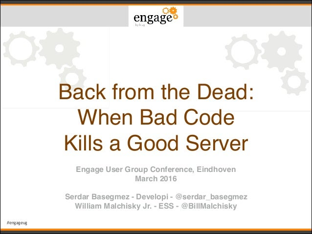#engageug Back from the Dead:! When Bad Code ! Kills a Good Server Engage User Group Conference, Eindhoven! March 2016! ! ...