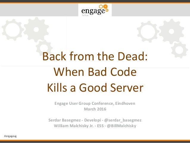 #engageug Back	from	the	Dead:	 When	Bad	Code		 Kills	a	Good	Server	 Engage	User	Group	Conference,	Eindhoven	 March	2016	 S...