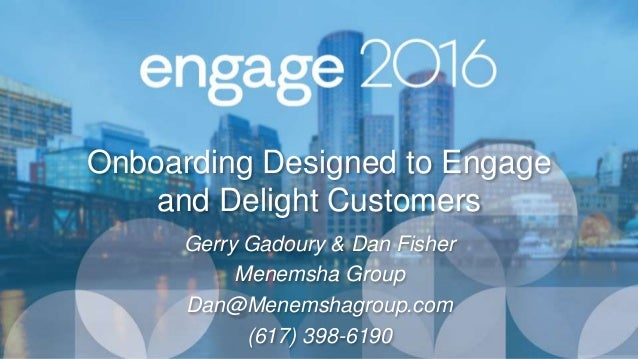 Onboarding Designed to Engage and Delight Customers Gerry Gadoury & Dan Fisher Menemsha Group Dan@Menemshagroup.com (617) ...