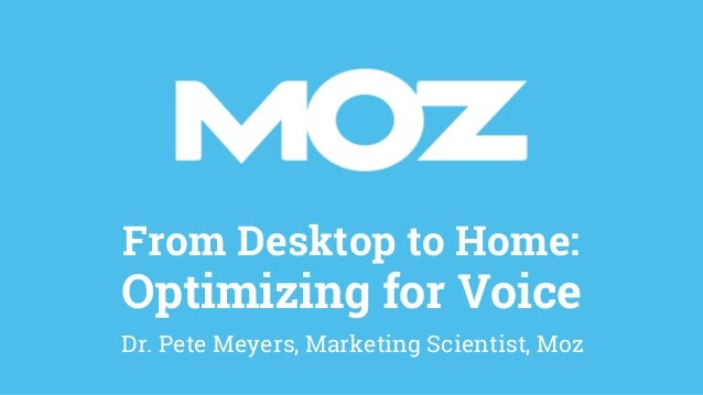 From Desktop to Home: Optimizing for Voice Dr. Pete Meyers, Marketing Scientist, Moz
