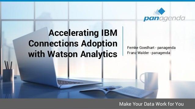 Make Your Data Work for You Femke Goedhart - panagenda Franz Walder - panagenda Accelerating IBM Connections Adoption with...