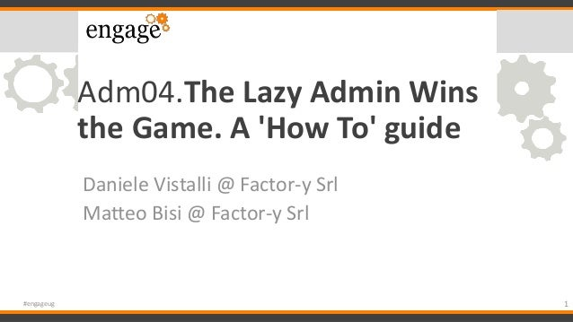 Adm04.The Lazy Admin Wins the Game. A 'How To' guide Daniele Vistalli @ Factor-y Srl Matteo Bisi @ Factor-y Srl 1#engageug