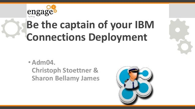 Be the captain of your IBM Connections Deployment •Adm04. Christoph Stoettner & Sharon Bellamy James