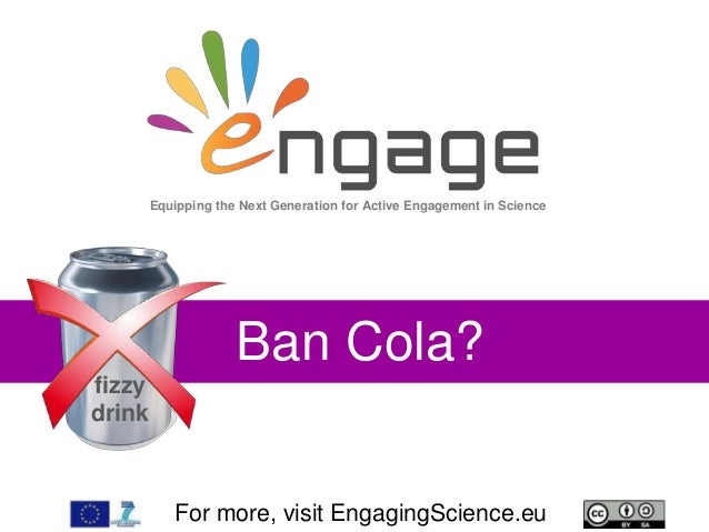 For more, visit EngagingScience.eu Ban Cola? Equipping the Next Generation for Active Engagement in Science fizzy drink