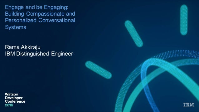 Engage and be Engaging:  Building Compassionate and  Personalized Conversational  Systems Rama Akkiraju IBM Dis...