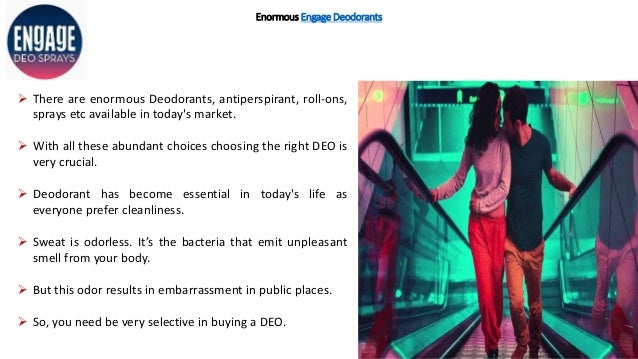Enormous Engage Deodorants  There are enormous Deodorants, antiperspirant, roll-ons, sprays etc available in today's mark...