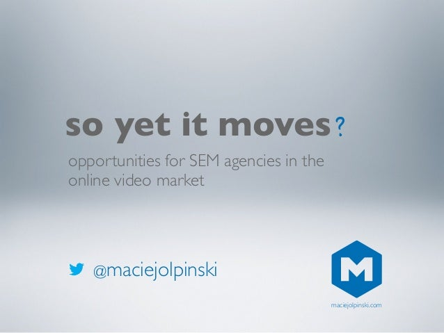 @maciejolpinskiso yet it movesopportunities for SEM agencies in theonline video market?maciejolpinski.com