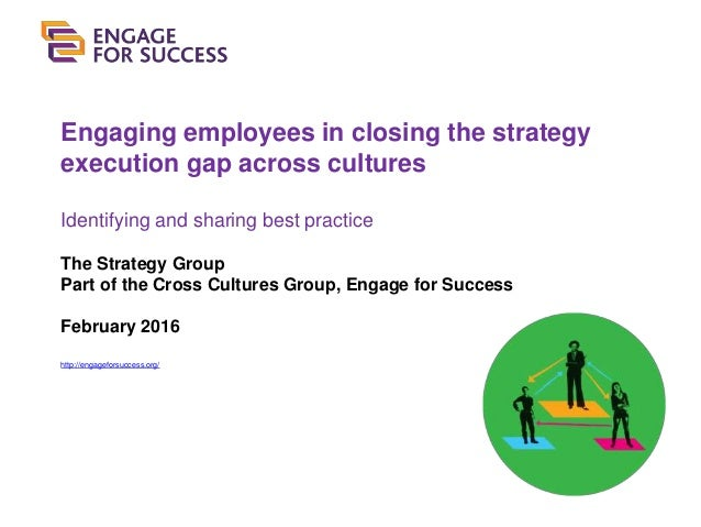 Engaging employees in closing the strategy execution gap across cultures Identifying and sharing best practice The Strateg...