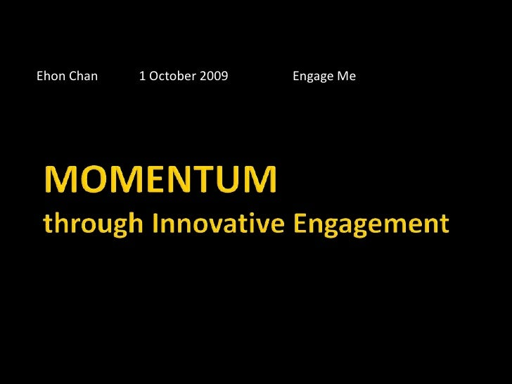 Ehon Chan	1 October 2009		Engage Me<br />MOMENTUMthrough Innovative Engagement<br />