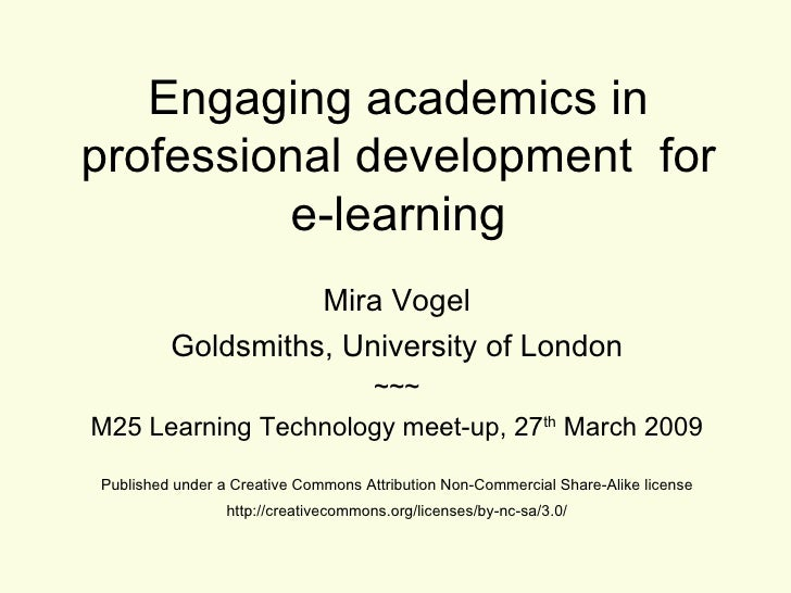 Engaging academics in professional development  for e-learning Mira Vogel Goldsmiths, University of London ~~~ M25 Learnin...