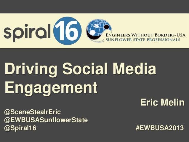 Driving Social Media Engagement Eric Melin @SceneStealrEric @EWBUSASunflowerState @Spiral16  #EWBUSA2013