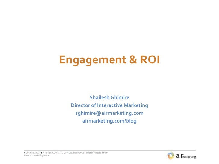 Engagement & ROI<br />Shailesh Ghimire<br />Director of Interactive Marketing<br />sghimire@airmarketing.com<br />airmarke...