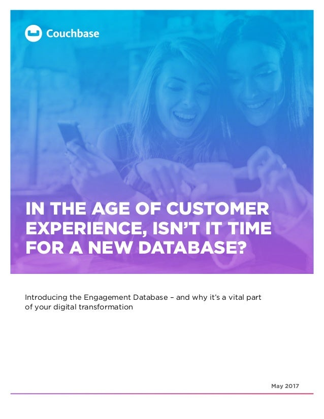 May 2017 IN THE AGE OF CUSTOMER EXPERIENCE, ISN'T IT TIME FOR A NEW DATABASE? Introducing the Engagement Database – and wh...