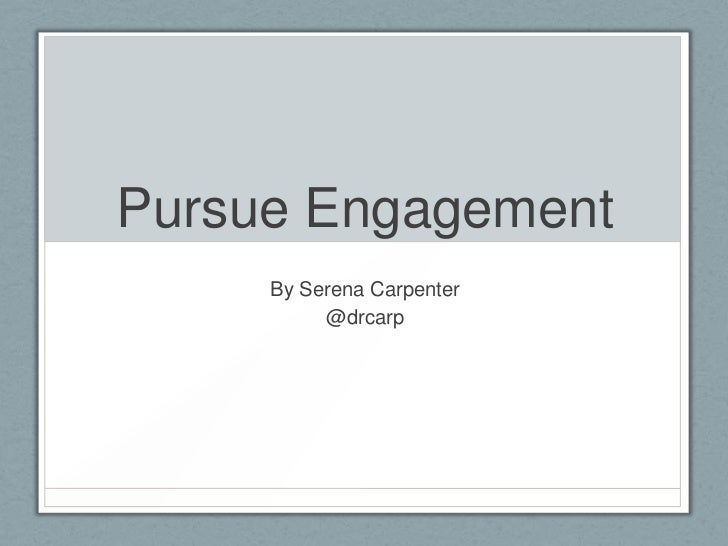 Pursue Engagement     By Serena Carpenter          @drcarp
