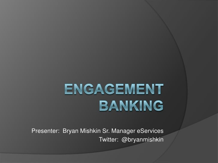 Engagement Banking<br />Presenter:  Bryan Mishkin Sr. Manager eServices<br />Twitter:  @bryanmishkin<br />