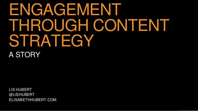 ENGAGEMENT  THROUGH CONTENT  STRATEGY  A STORY  LIS HUBERT  @LISHUBERT  ELISABETHHUBERT.COM