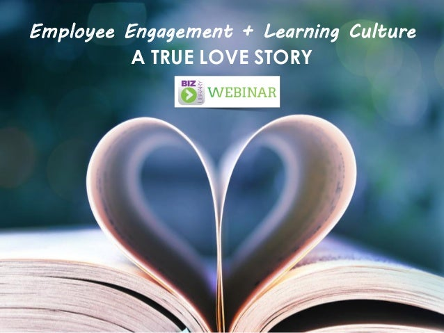 Employee Engagement + Learning Culture A TRUE LOVE STORY