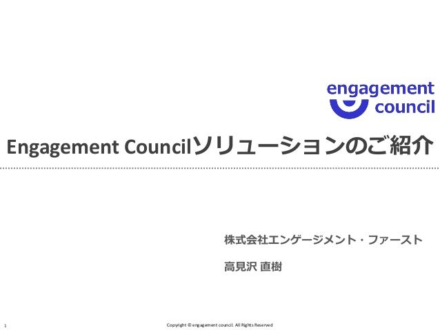 Engagement Councilソリューションのご紹介  Copyright © engagement council. All Rights Reserved  1  株式会社エンゲージメント・ファースト  高見沢 直樹