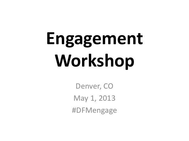 EngagementWorkshopDenver, COMay 1, 2013#DFMengage