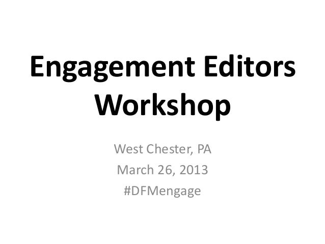 Engagement Editors    Workshop     West Chester, PA     March 26, 2013      #DFMengage