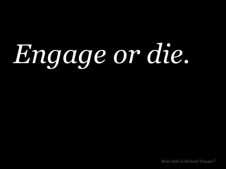 "Engage or die.           Brian Solis in his book ""Engage!"""