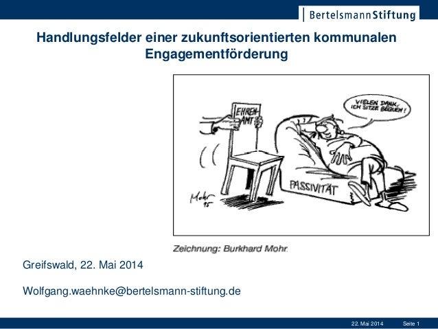 22. Mai 2014 Seite 1 Handlungsfelder einer zukunftsorientierten kommunalen Engagementförderung Greifswald, 22. Mai 2014 Wo...
