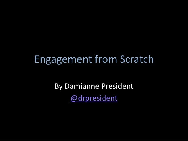 Engagement from Scratch   By Damianne President       @drpresident