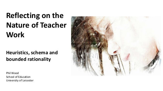 Reflecting on the Nature of Teacher Work Heuristics, schema and bounded rationality Phil Wood School of Education Universi...